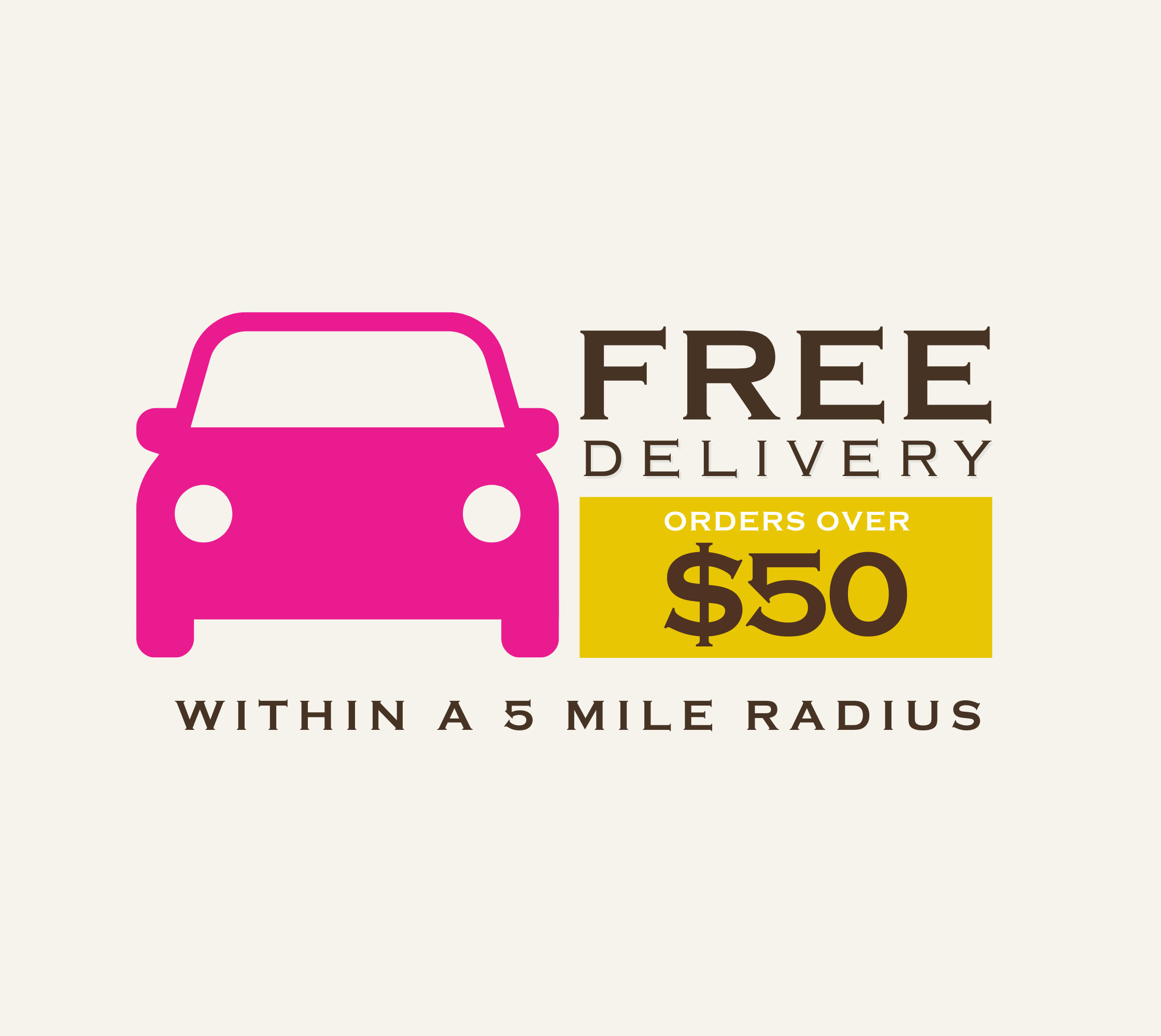 Free Delivery for orders over $50 within a five mile radius.